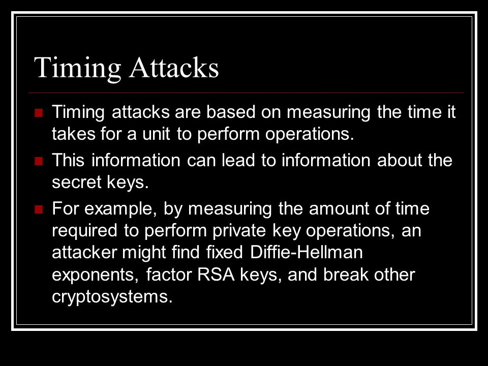 Timing Attacks Timing attacks are based on measuring the time it takes for a unit to perform operations.