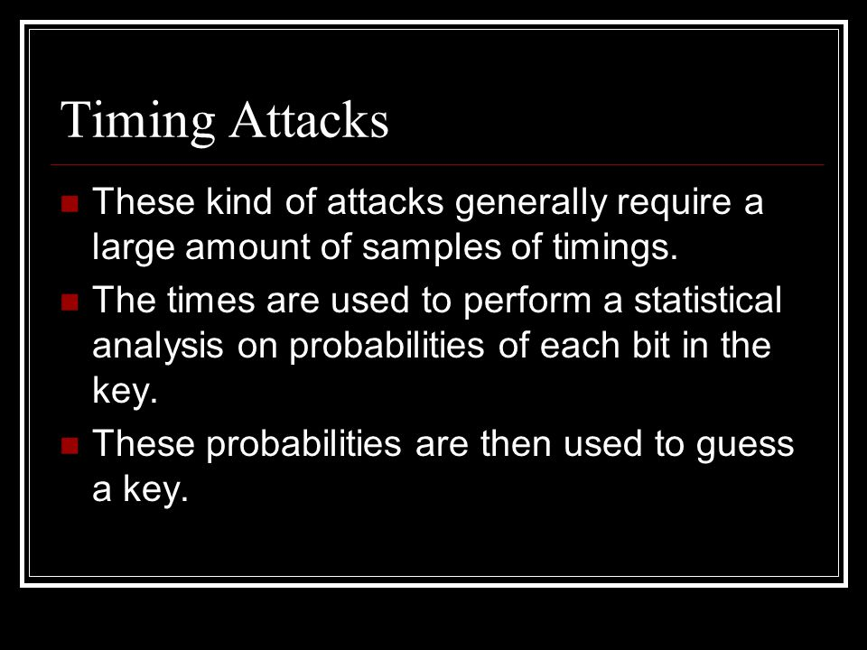 Timing Attacks These kind of attacks generally require a large amount of samples of timings.
