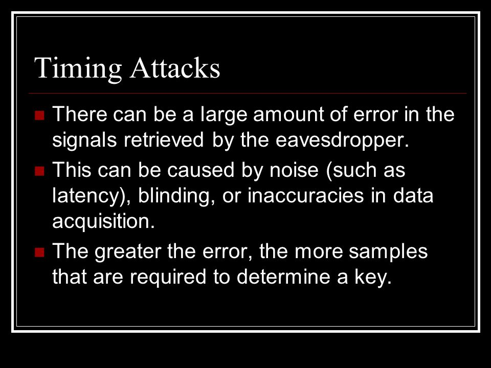 Timing Attacks There can be a large amount of error in the signals retrieved by the eavesdropper.