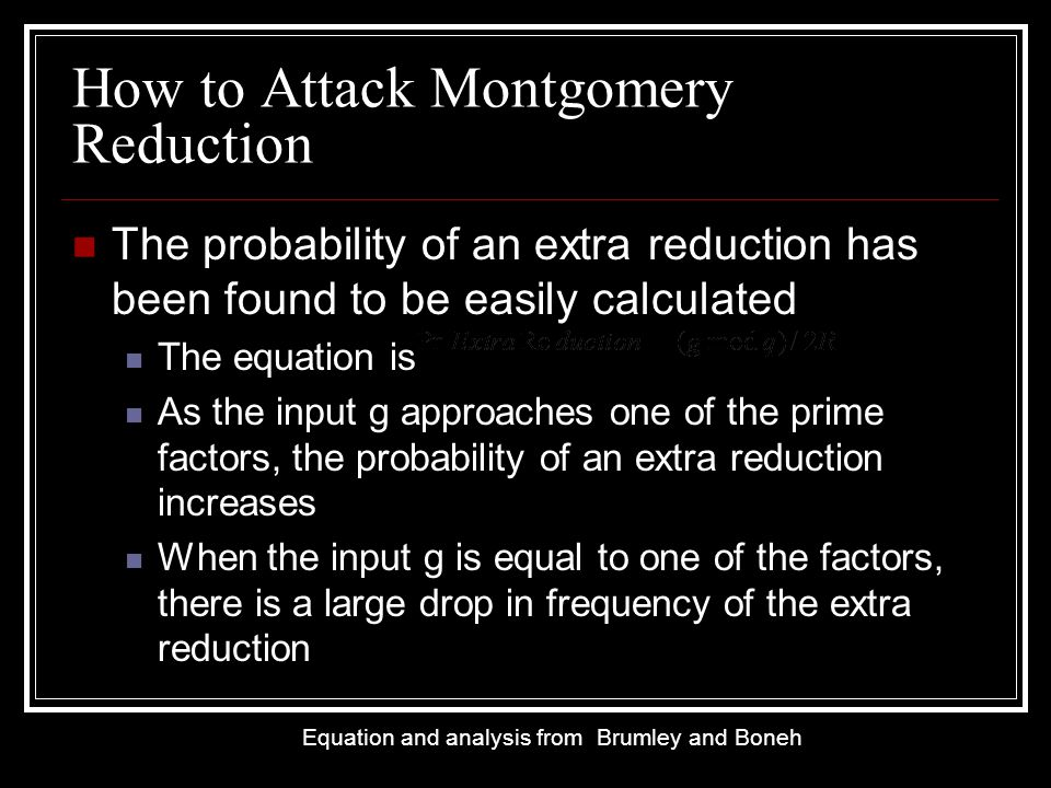 How to Attack Montgomery Reduction The probability of an extra reduction has been found to be easily calculated The equation is As the input g approaches one of the prime factors, the probability of an extra reduction increases When the input g is equal to one of the factors, there is a large drop in frequency of the extra reduction Equation and analysis from Brumley and Boneh
