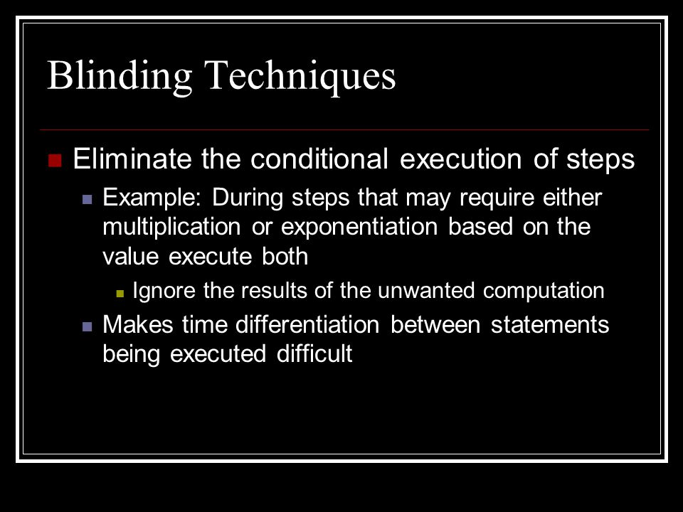 Blinding Techniques Eliminate the conditional execution of steps Example: During steps that may require either multiplication or exponentiation based on the value execute both Ignore the results of the unwanted computation Makes time differentiation between statements being executed difficult