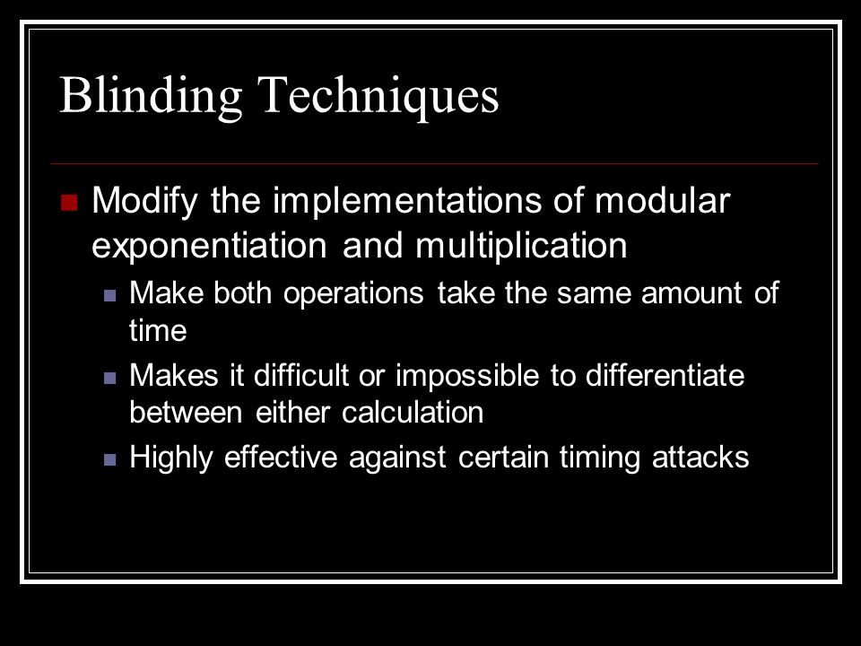 Blinding Techniques Modify the implementations of modular exponentiation and multiplication Make both operations take the same amount of time Makes it difficult or impossible to differentiate between either calculation Highly effective against certain timing attacks