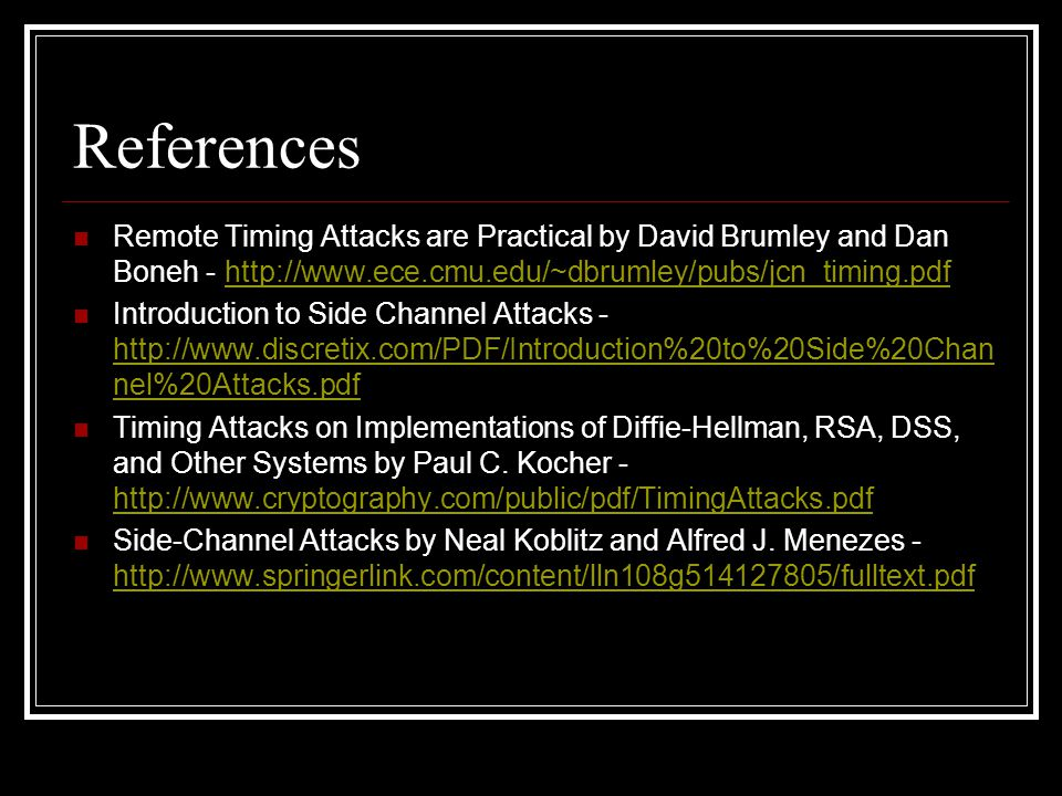 References Remote Timing Attacks are Practical by David Brumley and Dan Boneh - http://www.ece.cmu.edu/~dbrumley/pubs/jcn_timing.pdfhttp://www.ece.cmu.edu/~dbrumley/pubs/jcn_timing.pdf Introduction to Side Channel Attacks - http://www.discretix.com/PDF/Introduction%20to%20Side%20Chan nel%20Attacks.pdf http://www.discretix.com/PDF/Introduction%20to%20Side%20Chan nel%20Attacks.pdf Timing Attacks on Implementations of Diffie-Hellman, RSA, DSS, and Other Systems by Paul C.