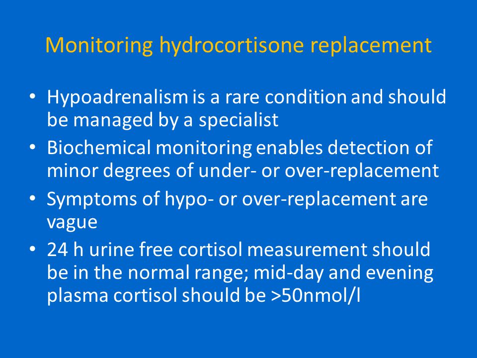 Monitoring hydrocortisone replacement Hypoadrenalism is a rare condition and should be managed by a specialist Biochemical monitoring enables detectio