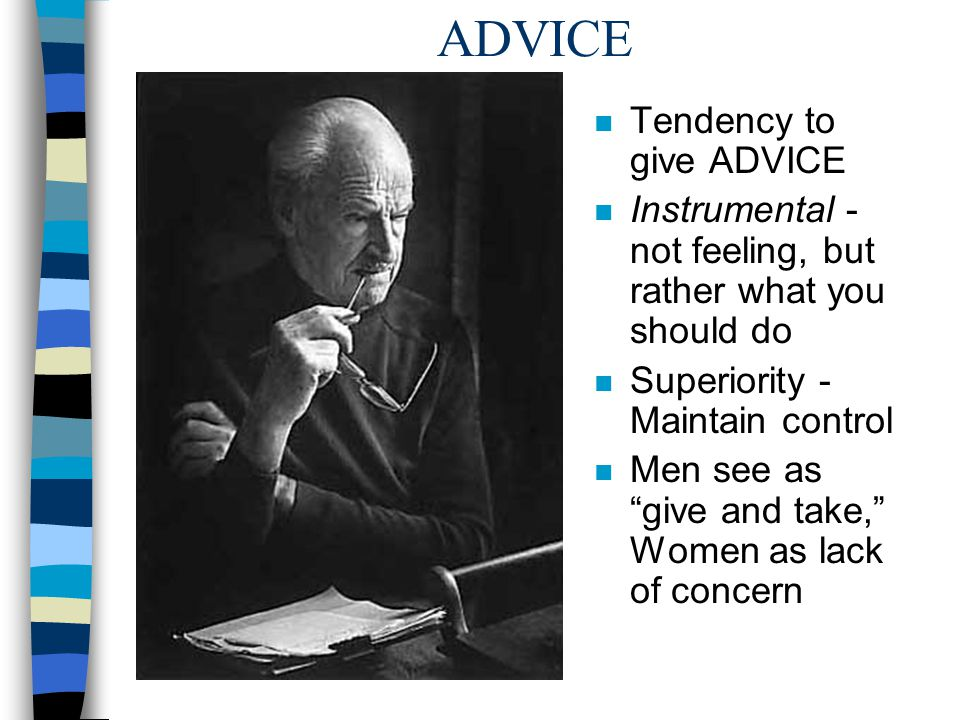 ADVICE n Tendency to give ADVICE n Instrumental - not feeling, but rather what you should do n Superiority - Maintain control n Men see as give and ta