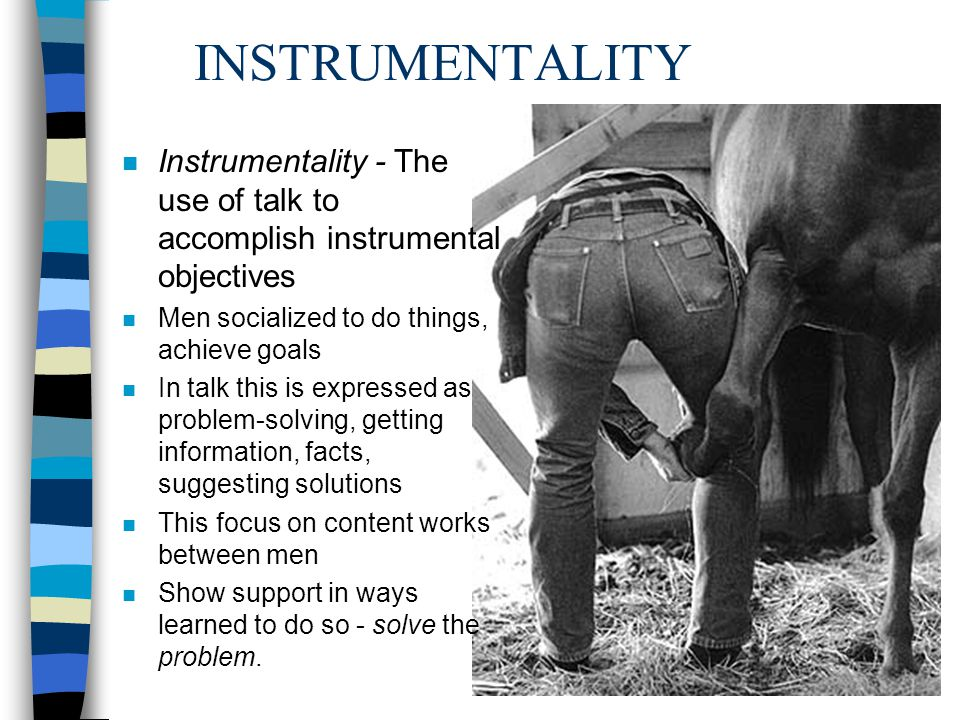 INSTRUMENTALITY n Instrumentality - The use of talk to accomplish instrumental objectives n Men socialized to do things, achieve goals n In talk this