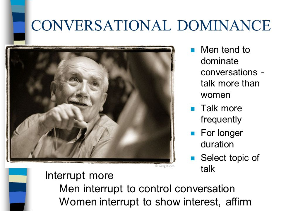 CONVERSATIONAL DOMINANCE n Men tend to dominate conversations - talk more than women n Talk more frequently n For longer duration n Select topic of ta
