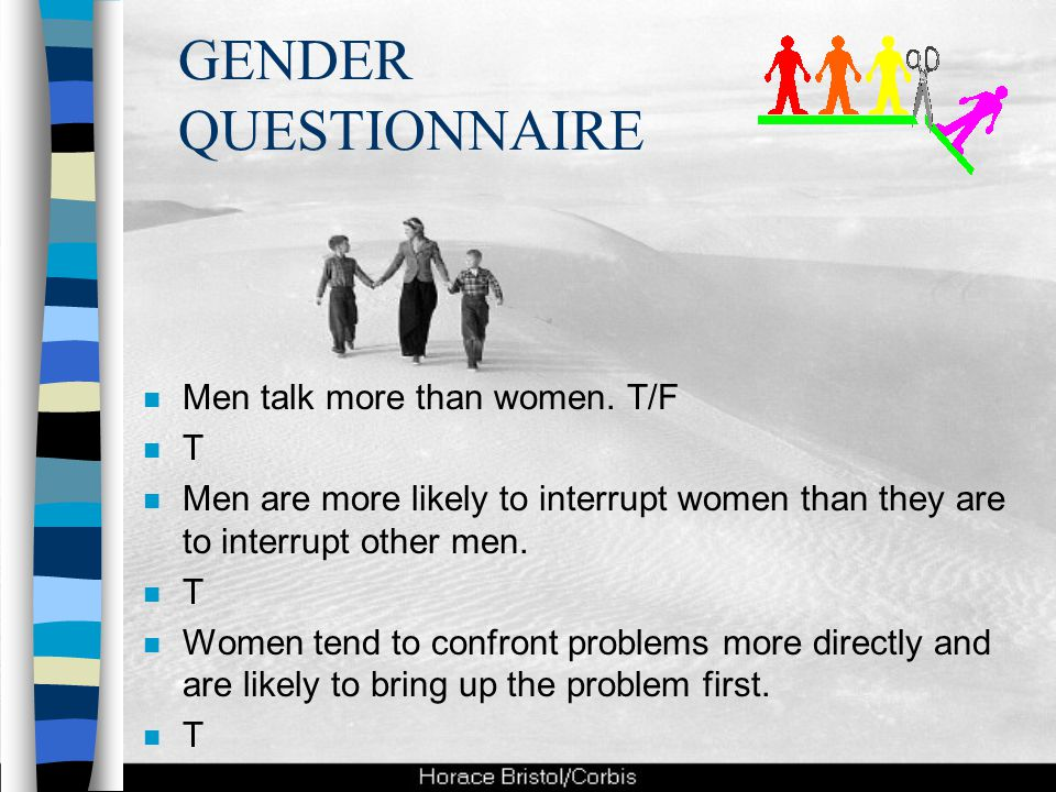 GENDER QUESTIONNAIRE n Men talk more than women. T/F nTnT n Men are more likely to interrupt women than they are to interrupt other men. nTnT n Women