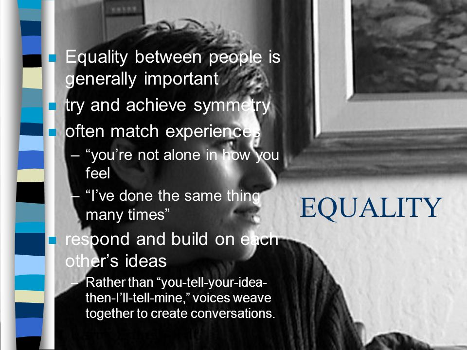 EQUALITY n Equality between people is generally important n try and achieve symmetry n often match experiences –youre not alone in how you feel –Ive d