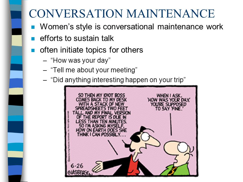 CONVERSATION MAINTENANCE n Womens style is conversational maintenance work n efforts to sustain talk n often initiate topics for others –How was your
