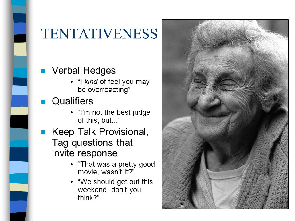TENTATIVENESS n Verbal Hedges I kind of feel you may be overreacting n Qualifiers Im not the best judge of this, but... n Keep Talk Provisional, Tag q