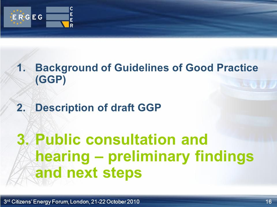163 rd Citizens Energy Forum, London, 21-22 October 2010 1.Background of Guidelines of Good Practice (GGP) 2.Description of draft GGP 3.Public consult