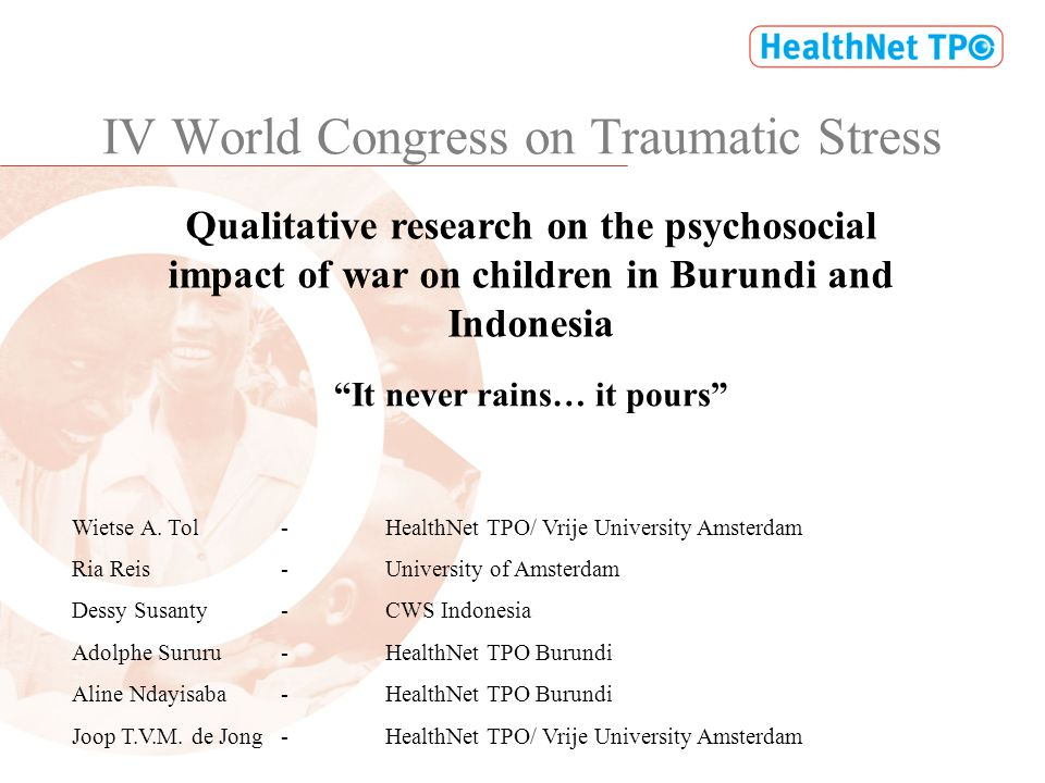 IV World Congress on Traumatic Stress Qualitative research on the psychosocial impact of war on children in Burundi and Indonesia Wietse A. Tol-Health