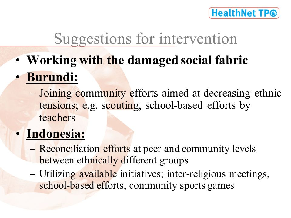 Suggestions for intervention Working with the damaged social fabric Burundi: –Joining community efforts aimed at decreasing ethnic tensions; e.g.