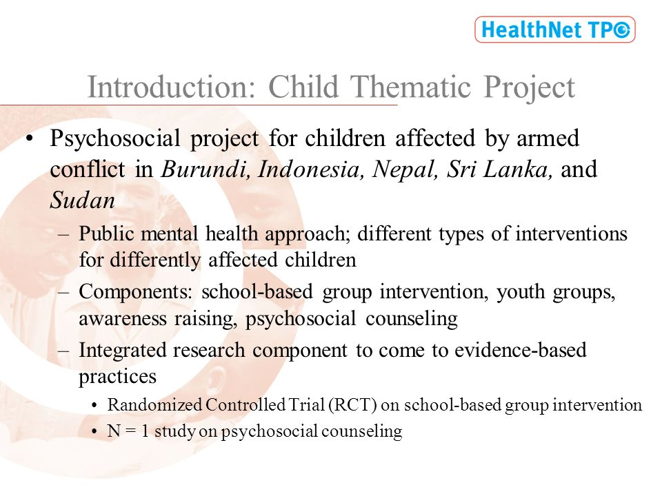 Introduction: Child Thematic Project Psychosocial project for children affected by armed conflict in Burundi, Indonesia, Nepal, Sri Lanka, and Sudan –Public mental health approach; different types of interventions for differently affected children –Components: school-based group intervention, youth groups, awareness raising, psychosocial counseling –Integrated research component to come to evidence-based practices Randomized Controlled Trial (RCT) on school-based group intervention N = 1 study on psychosocial counseling