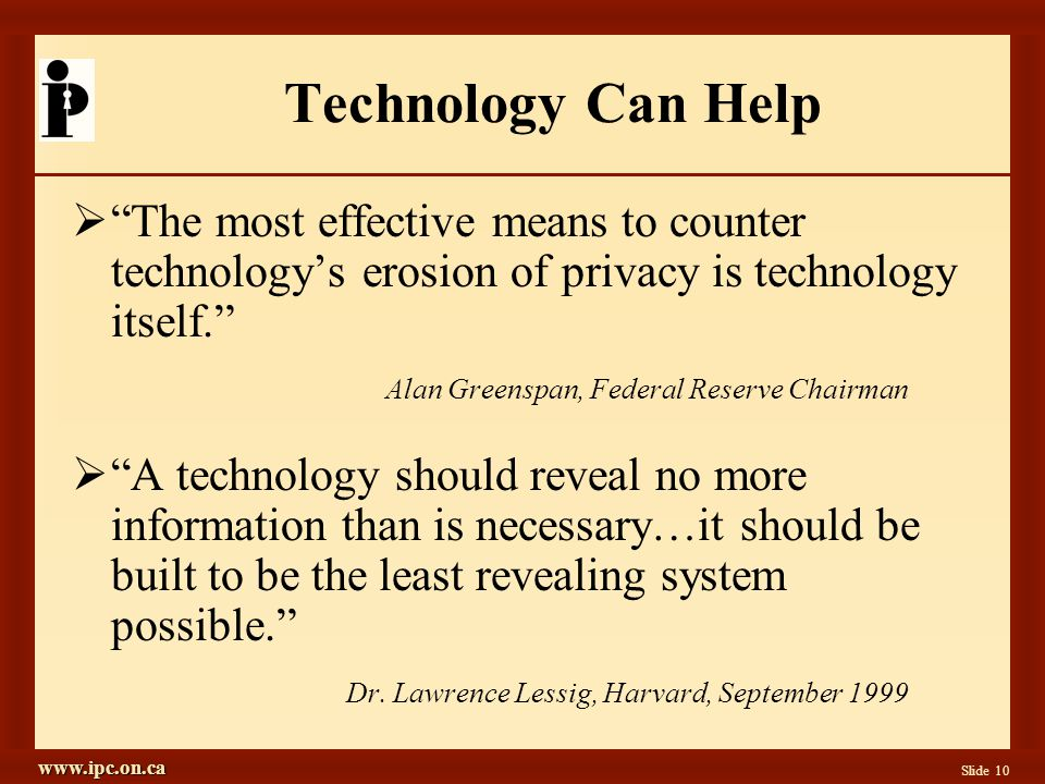 www.ipc.on.ca Slide 10 Technology Can Help The most effective means to counter technologys erosion of privacy is technology itself.
