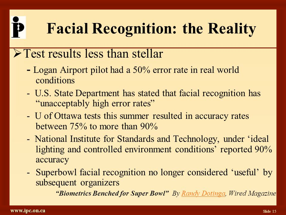 www.ipc.on.ca Slide 15 Facial Recognition: the Reality Test results less than stellar - Logan Airport pilot had a 50% error rate in real world conditions - U.S.