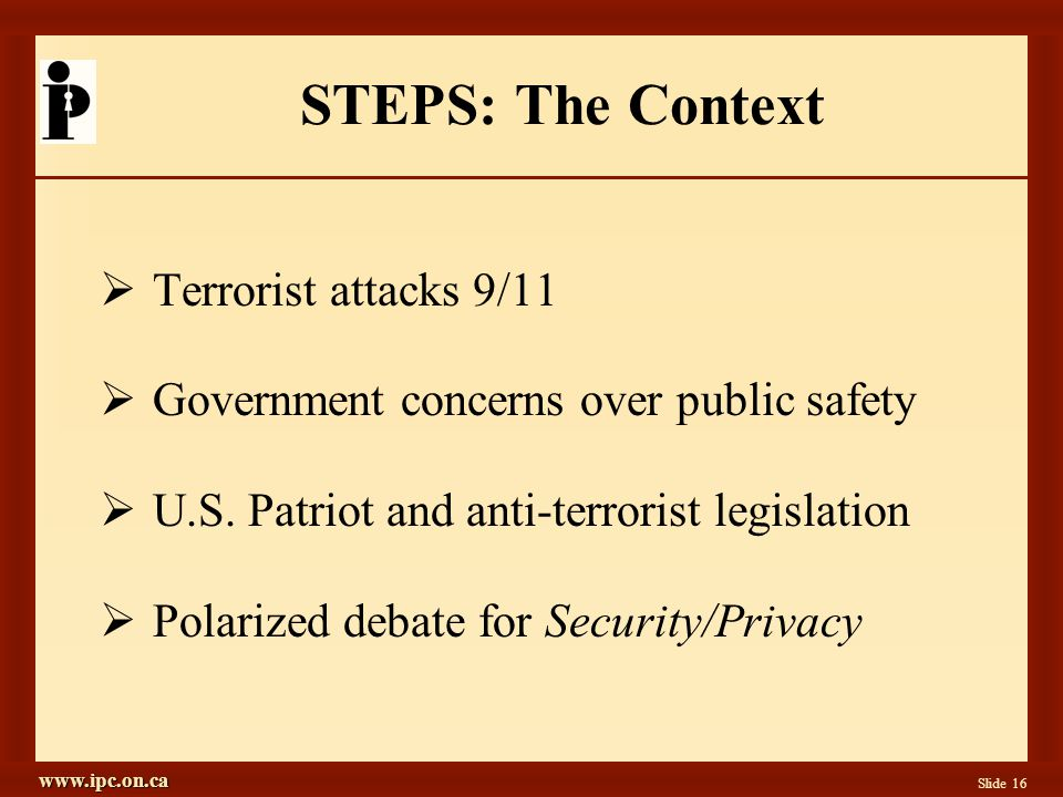 www.ipc.on.ca Slide 16 STEPS: The Context Terrorist attacks 9/11 Government concerns over public safety U.S.