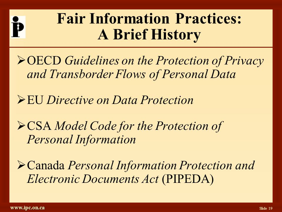 www.ipc.on.ca Slide 19 Fair Information Practices: A Brief History OECD Guidelines on the Protection of Privacy and Transborder Flows of Personal Data EU Directive on Data Protection CSA Model Code for the Protection of Personal Information Canada Personal Information Protection and Electronic Documents Act (PIPEDA)