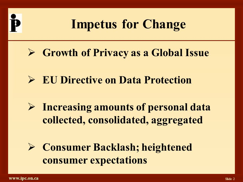 www.ipc.on.ca Slide 2 Impetus for Change Growth of Privacy as a Global Issue EU Directive on Data Protection Increasing amounts of personal data collected, consolidated, aggregated Consumer Backlash; heightened consumer expectations