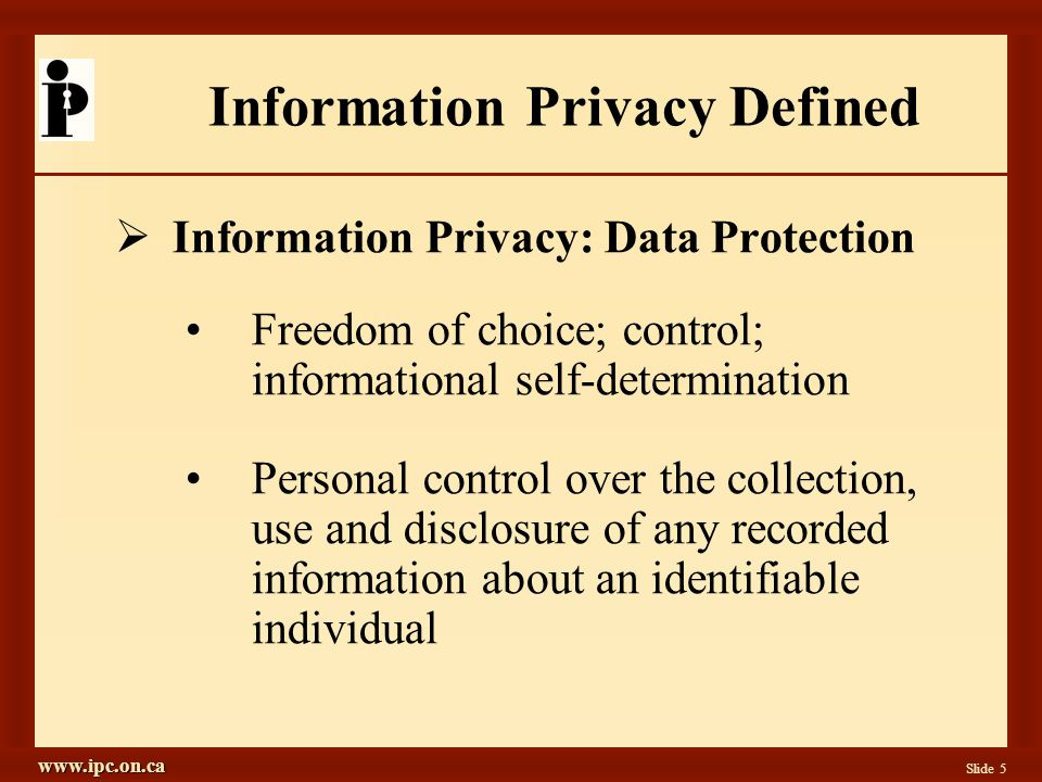 www.ipc.on.ca Slide 5 Information Privacy Defined Information Privacy: Data Protection Freedom of choice; control; informational self-determination Personal control over the collection, use and disclosure of any recorded information about an identifiable individual