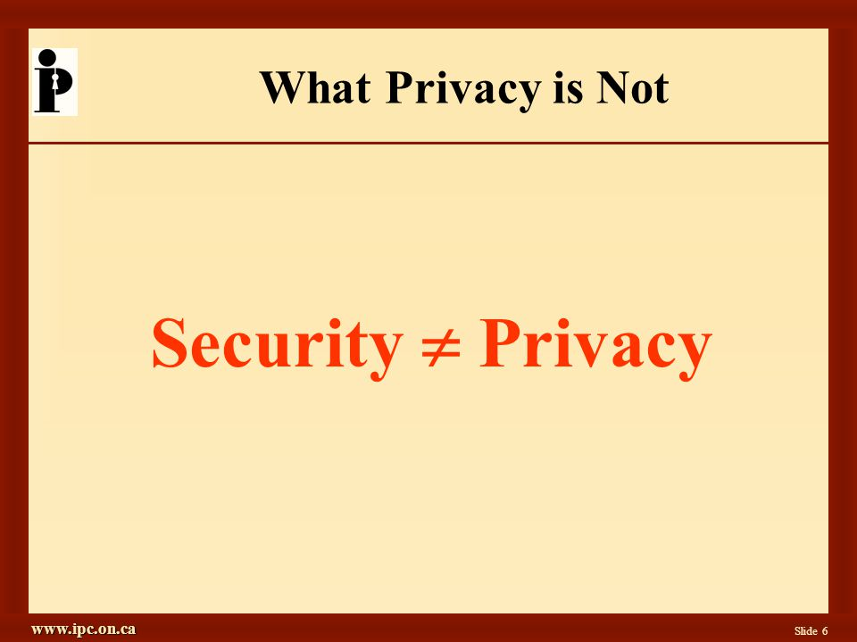 www.ipc.on.ca Slide 6 What Privacy is Not Security Privacy