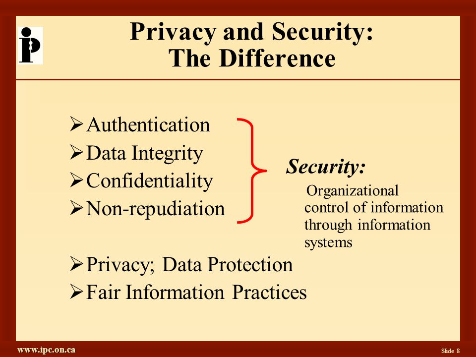 www.ipc.on.ca Slide 8 Authentication Data Integrity Confidentiality Non-repudiation Privacy; Data Protection Fair Information Practices Privacy and Security: The Difference Security: Organizational control of information through information systems