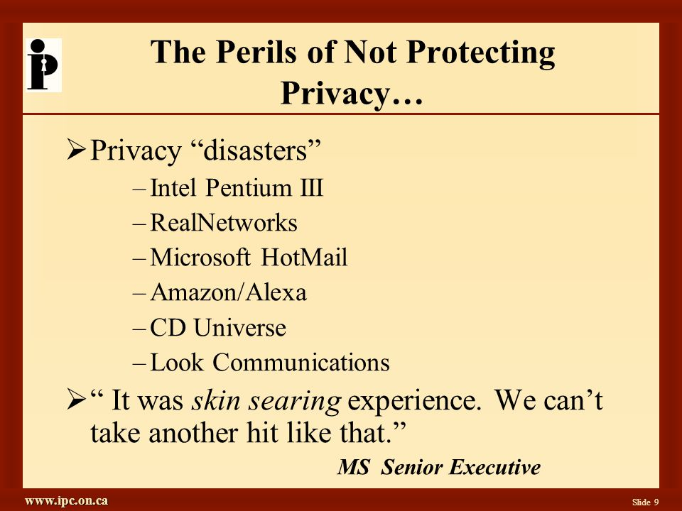 www.ipc.on.ca Slide 9 The Perils of Not Protecting Privacy… Privacy disasters –Intel Pentium III –RealNetworks –Microsoft HotMail –Amazon/Alexa –CD Universe –Look Communications It was skin searing experience.