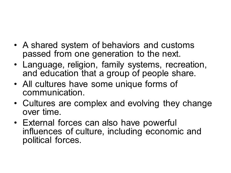 A shared system of behaviors and customs passed from one generation to the next. Language, religion, family systems, recreation, and education that a