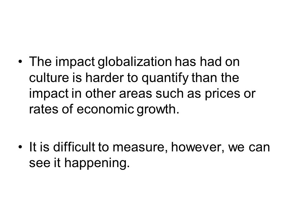 The impact globalization has had on culture is harder to quantify than the impact in other areas such as prices or rates of economic growth. It is dif
