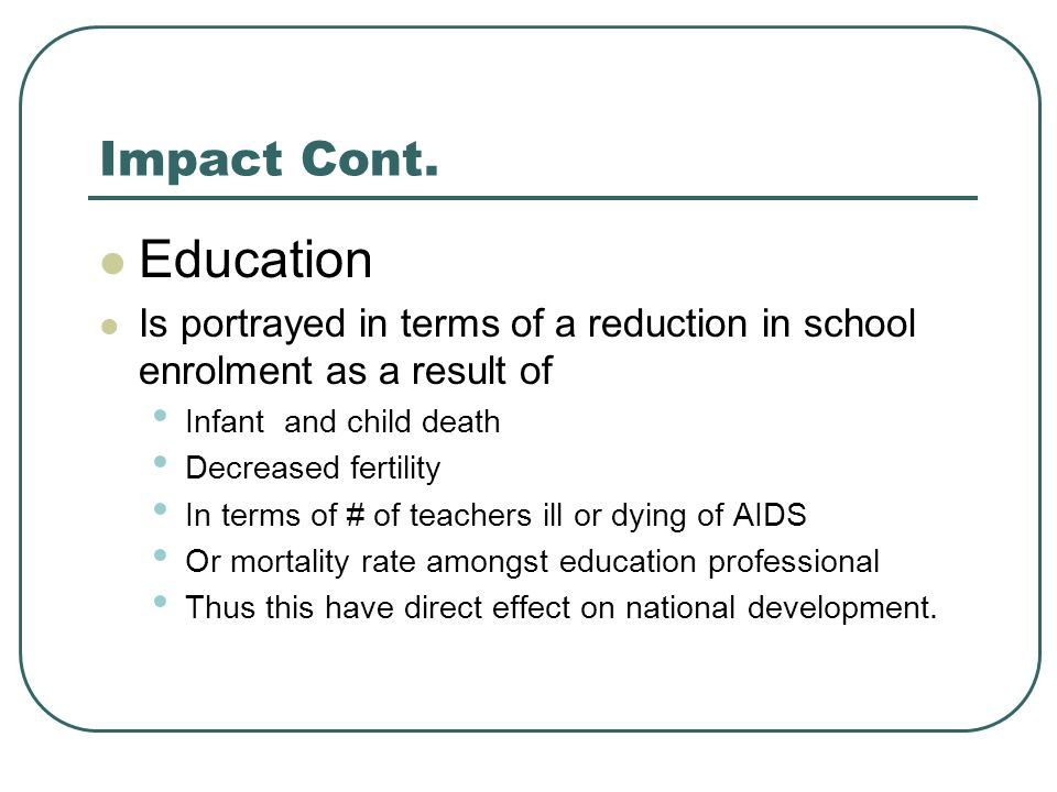 Impact Cont. Education Is portrayed in terms of a reduction in school enrolment as a result of Infant and child death Decreased fertility In terms of