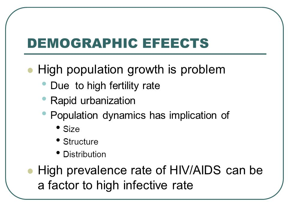 DEMOGRAPHIC EFEECTS High population growth is problem Due to high fertility rate Rapid urbanization Population dynamics has implication of Size Struct