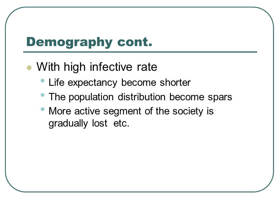 Demography cont. With high infective rate Life expectancy become shorter The population distribution become spars More active segment of the society i