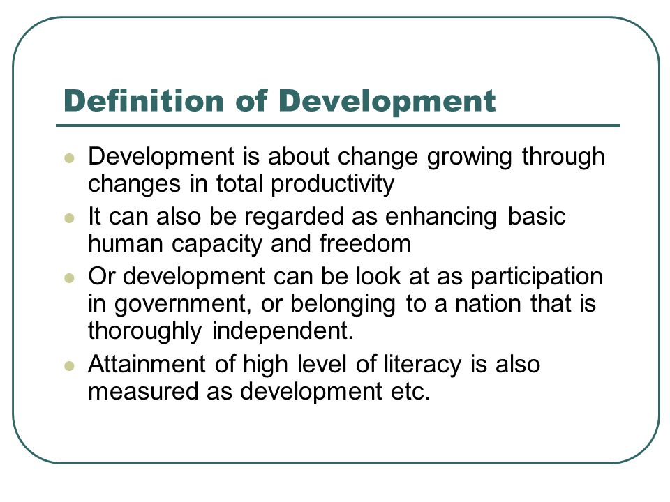 Definition of Development Development is about change growing through changes in total productivity It can also be regarded as enhancing basic human c