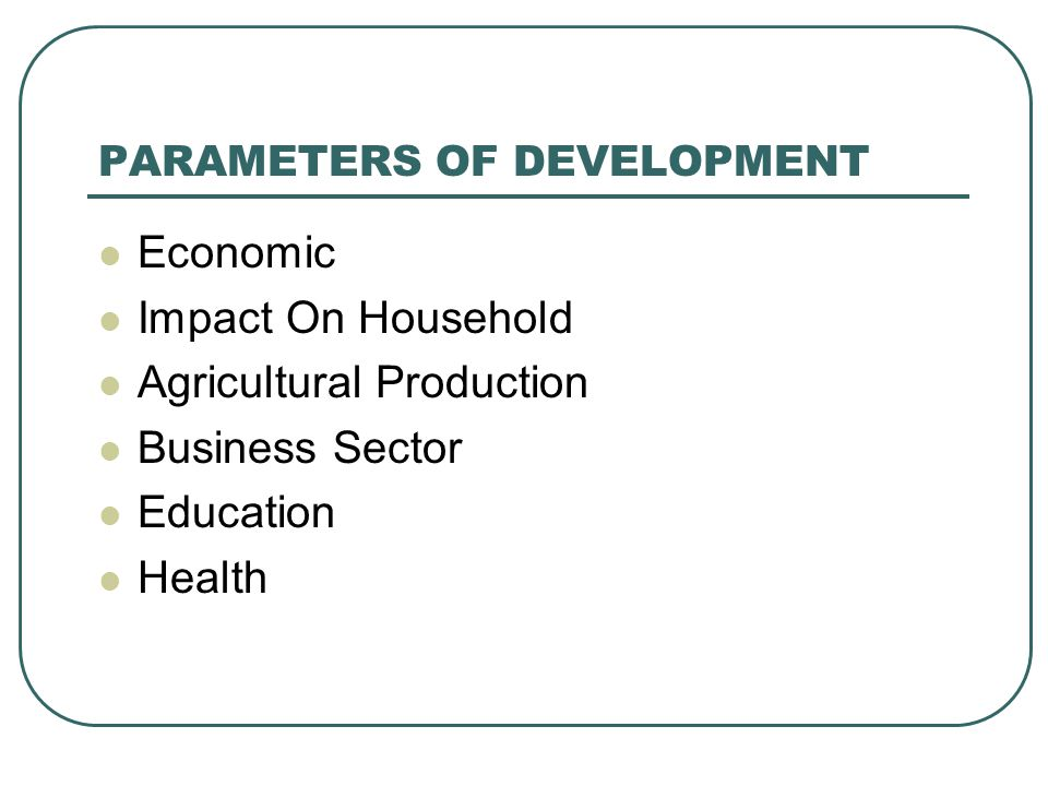 PARAMETERS OF DEVELOPMENT Economic Impact On Household Agricultural Production Business Sector Education Health