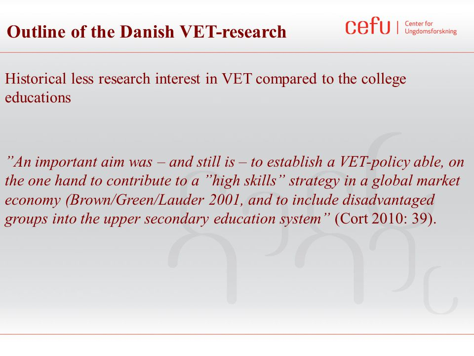 Outline of the Danish VET-research 95 % - target - College educations 80-84 % - VET: 50 % Strong VET-research focus on: - Dropout - Completion - Retaining - 5 out of 8 ongoing VET - PhD-projects