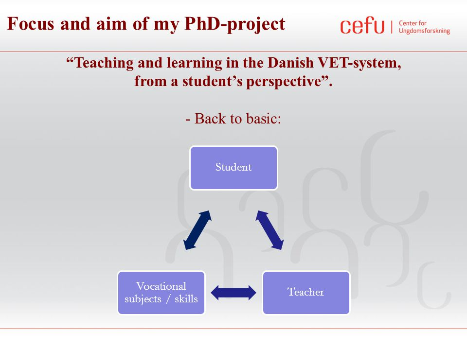 Focus and aim of my PhD-project What is the connection between the learning of the students and their ways of becoming vocational and the organization of the teaching, the teacher-student relations and the relations between the students themselves.