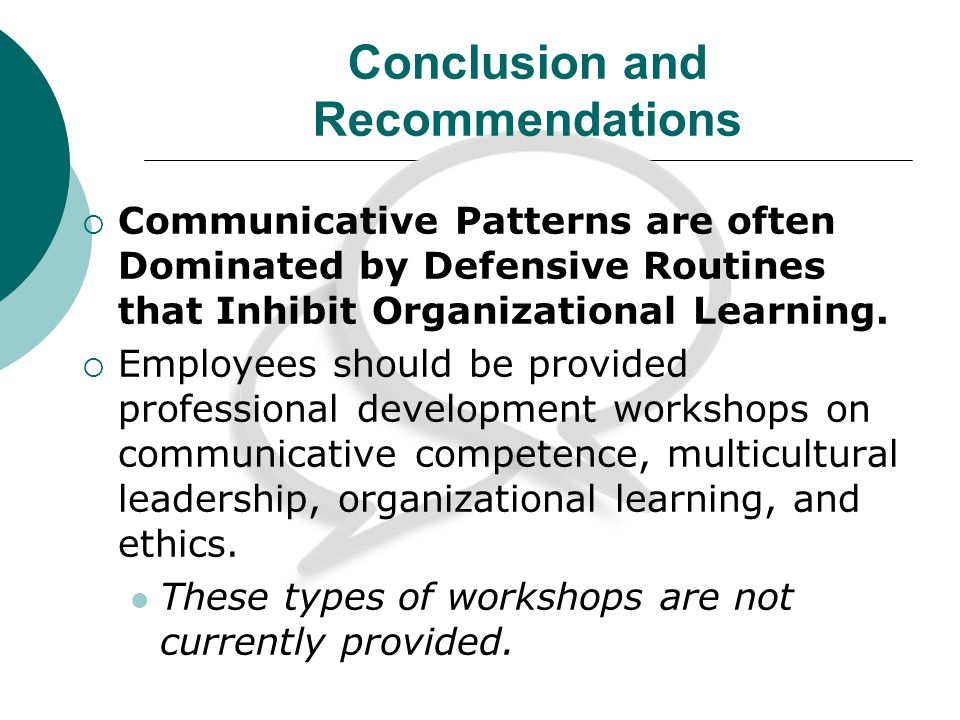 Conclusion and Recommendations Communicative Patterns are often Dominated by Defensive Routines that Inhibit Organizational Learning.