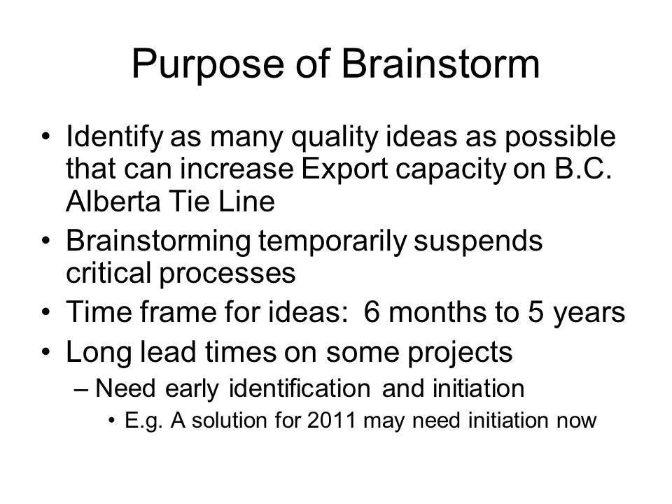 Purpose of Brainstorm Identify as many quality ideas as possible that can increase Export capacity on B.C. Alberta Tie Line Brainstorming temporarily