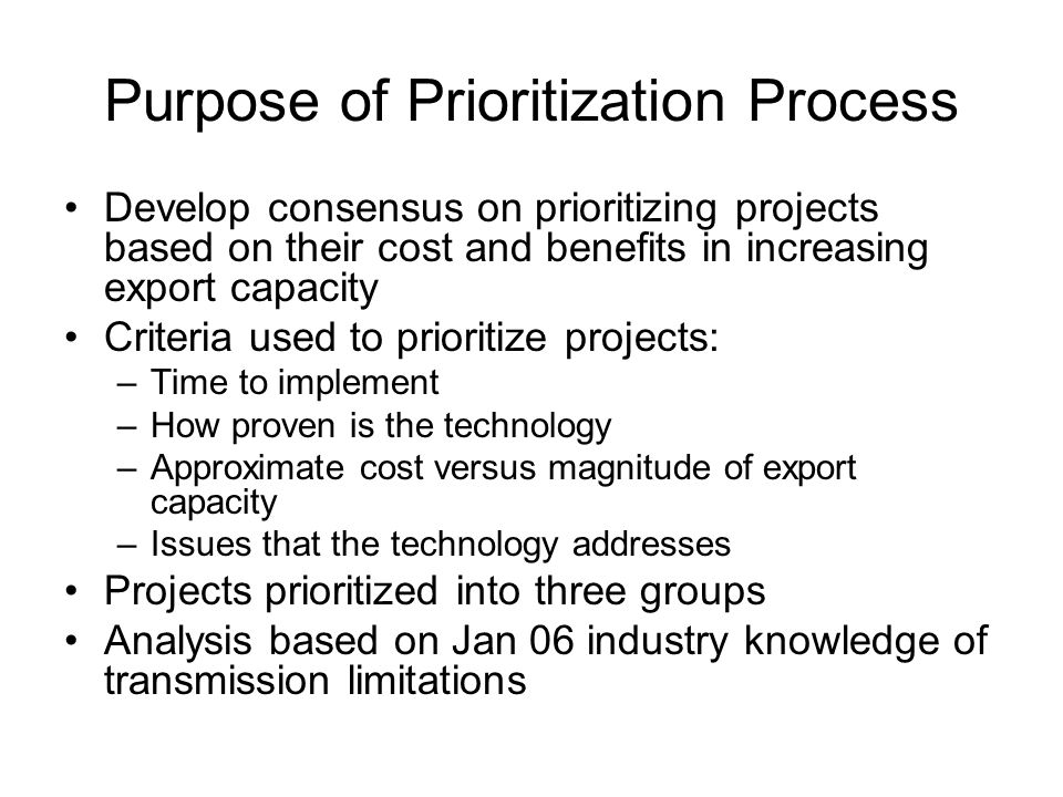 Purpose of Prioritization Process Develop consensus on prioritizing projects based on their cost and benefits in increasing export capacity Criteria u