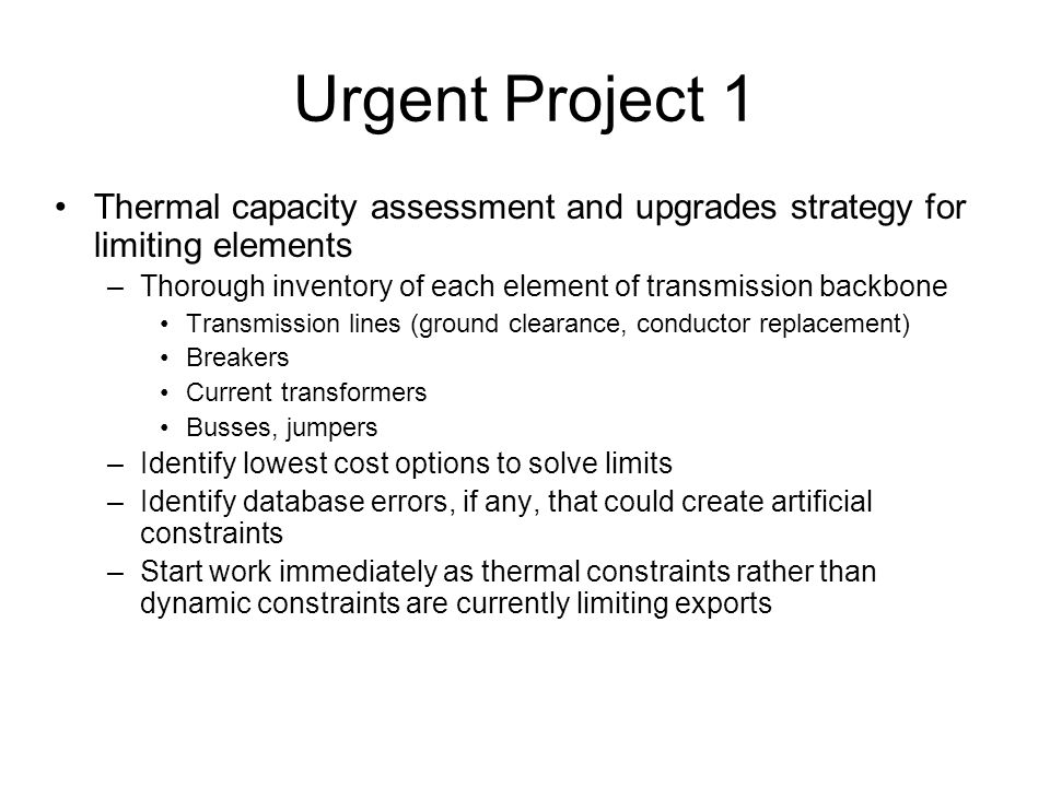 Thermal capacity assessment and upgrades strategy for limiting elements –Thorough inventory of each element of transmission backbone Transmission lines (ground clearance, conductor replacement) Breakers Current transformers Busses, jumpers –Identify lowest cost options to solve limits –Identify database errors, if any, that could create artificial constraints –Start work immediately as thermal constraints rather than dynamic constraints are currently limiting exports Urgent Project 1