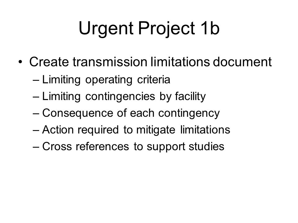 Urgent Project 1b Create transmission limitations document –Limiting operating criteria –Limiting contingencies by facility –Consequence of each conti