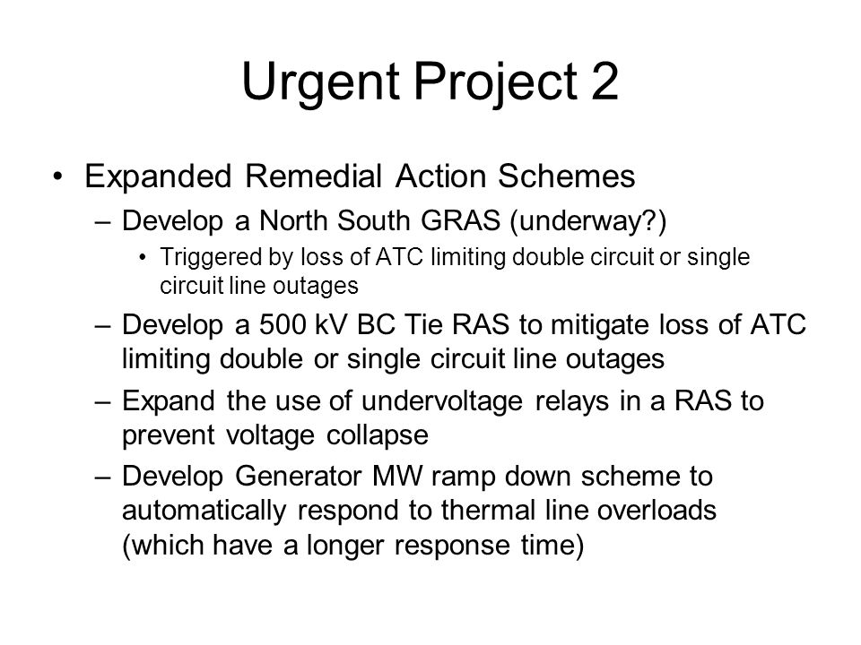 Urgent Project 2 Expanded Remedial Action Schemes –Develop a North South GRAS (underway?) Triggered by loss of ATC limiting double circuit or single c
