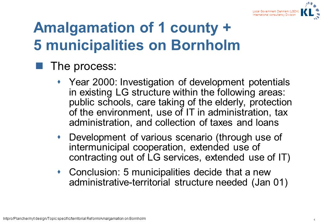 4 Local Government Denmark (LGDK) International consultancy Division Intpro/Plancher/nyt design/Topic specific/territorial Reform/Amalgamation on Bornholm Amalgamation of 1 county + 5 municipalities on Bornholm The process: sYear 2000: Investigation of development potentials in existing LG structure within the following areas: public schools, care taking of the elderly, protection of the environment, use of IT in administration, tax administration, and collection of taxes and loans sDevelopment of various scenario (through use of intermunicipal cooperation, extended use of contracting out of LG services, extended use of IT) sConclusion: 5 municipalities decide that a new administrative-territorial structure needed (Jan 01)