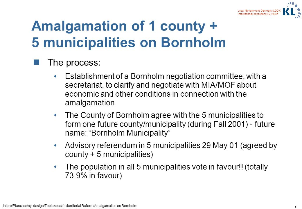 5 Local Government Denmark (LGDK) International consultancy Division Intpro/Plancher/nyt design/Topic specific/territorial Reform/Amalgamation on Bornholm Amalgamation of 1 county + 5 municipalities on Bornholm The process: sEstablishment of a Bornholm negotiation committee, with a secretariat, to clarify and negotiate with MIA/MOF about economic and other conditions in connection with the amalgamation sThe County of Bornholm agree with the 5 municipalities to form one future county/municipality (during Fall 2001) - future name: Bornholm Municipality sAdvisory referendum in 5 municipalities 29 May 01 (agreed by county + 5 municipalities) sThe population in all 5 municipalities vote in favour!.