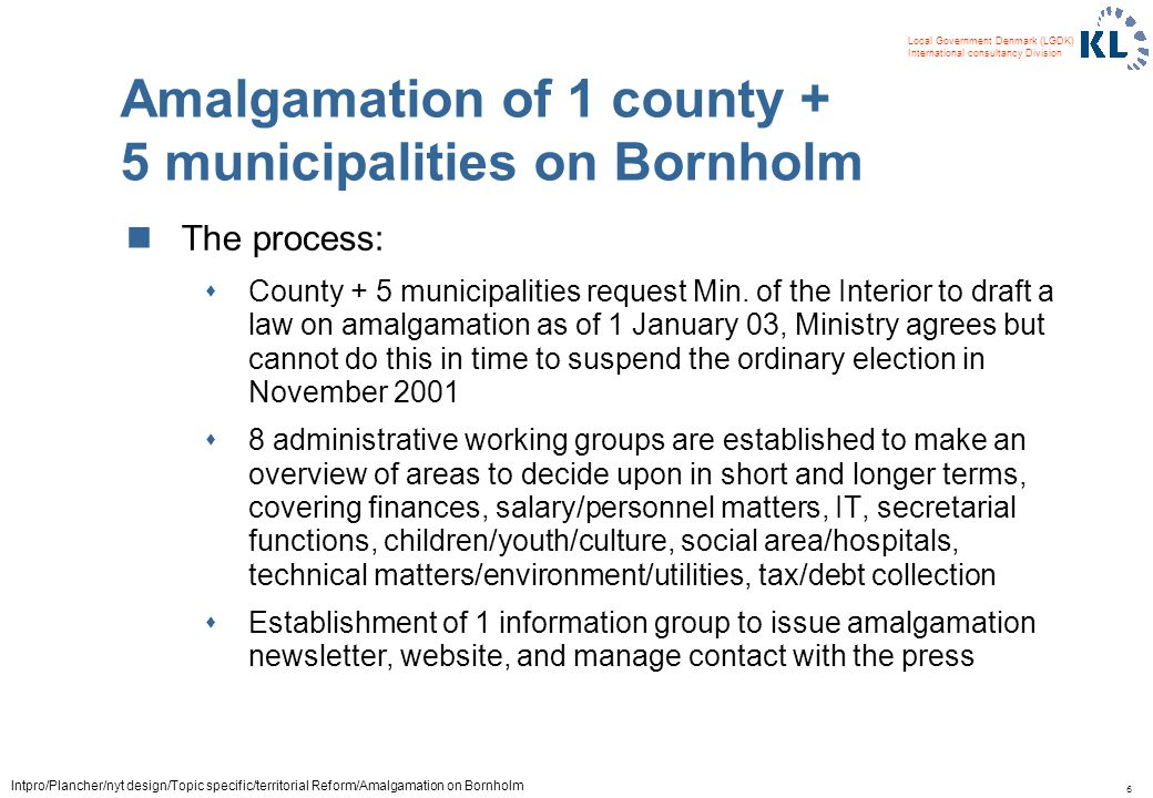 6 Local Government Denmark (LGDK) International consultancy Division Intpro/Plancher/nyt design/Topic specific/territorial Reform/Amalgamation on Bornholm Amalgamation of 1 county + 5 municipalities on Bornholm The process: sCounty + 5 municipalities request Min.