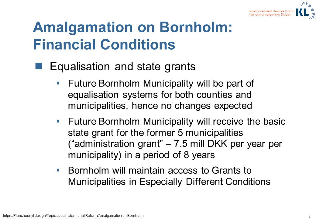 9 Local Government Denmark (LGDK) International consultancy Division Intpro/Plancher/nyt design/Topic specific/territorial Reform/Amalgamation on Bornholm Amalgamation on Bornholm: Financial Conditions Equalisation and state grants sFuture Bornholm Municipality will be part of equalisation systems for both counties and municipalities, hence no changes expected sFuture Bornholm Municipality will receive the basic state grant for the former 5 municipalities (administration grant – 7.5 mill DKK per year per municipality) in a period of 8 years sBornholm will maintain access to Grants to Municipalities in Especially Different Conditions