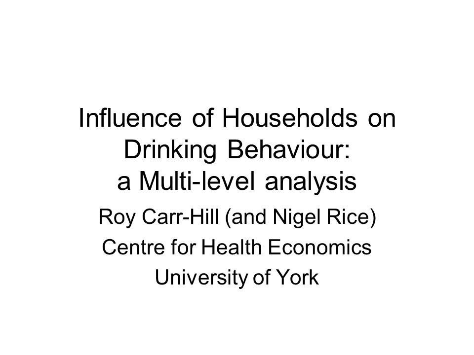 Influence of Households on Drinking Behaviour: a Multi-level analysis Roy Carr-Hill (and Nigel Rice) Centre for Health Economics University of York