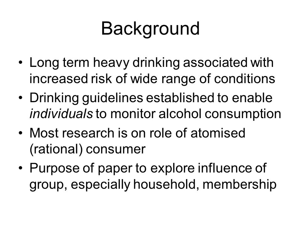 Background Long term heavy drinking associated with increased risk of wide range of conditions Drinking guidelines established to enable individuals t