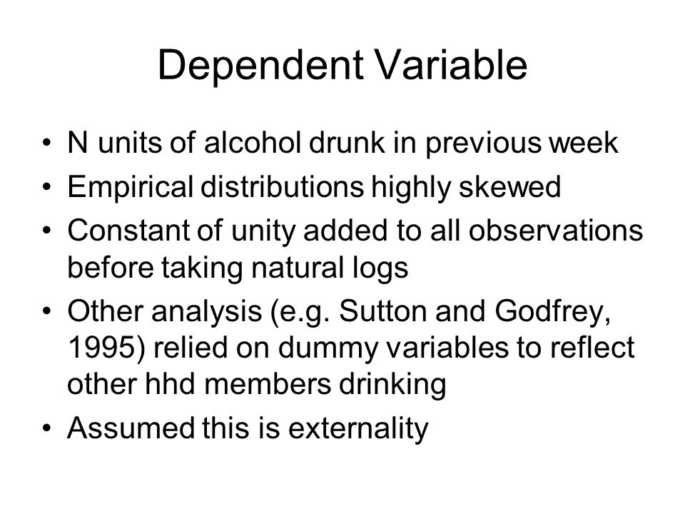 Dependent Variable N units of alcohol drunk in previous week Empirical distributions highly skewed Constant of unity added to all observations before